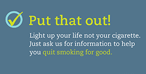Put that out! Light up your life, not your cigarette. Just ask us for information to help you quit smoking for good.